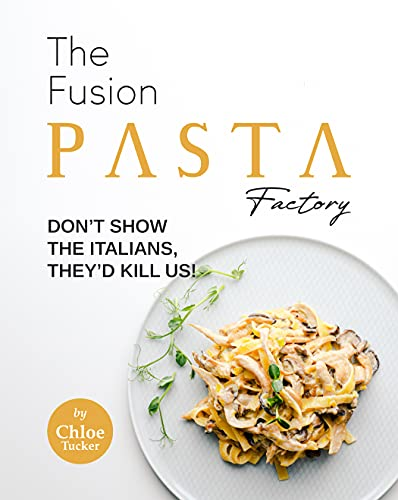 The Fusion Pasta Factory: Don't Show the Italians, They'd Kill Us! (English Edition)