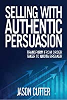 Selling With Authentic Persuasion: Transform from Order Taking to Quota Breaker