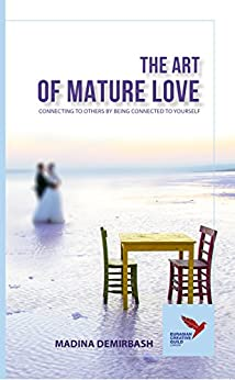 The Art of Mature Love: CONNECTING TO OTHERS BY BEING CONNECTED TO YOURSELF by [Madina Demirbash]