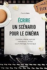 Ecrire un scénario pour le cinéma - Comédie, drame, policier, mélodrame, thriller,court-métrage, fantastique. de Franck HARO