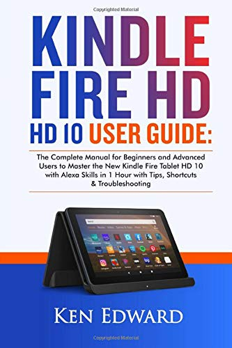 KINDLE FIRE HD 10 USER GUIDE: The Complete Manual for Beginners...