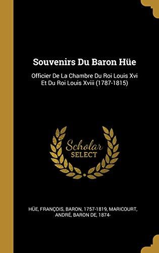 Souvenirs Du Baron Hüe: Officier de la Chambre Du Roi Louis XVI Et Du Roi Louis XVIII (1787-1815)