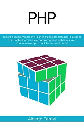 PHP: Impara a programmare PHP con la guida completa per lo sviluppo di siti web dinamici e la programmazione web lato server. Contiene esempi di codici ed esercizi pratici.