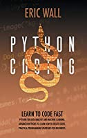 Python Coding: Learn To Code Fast. Python For Data Analysis And Machine Learning. Advanced Methods To Learn How To Create Codes. Practical Programming Strategies For Beginners.