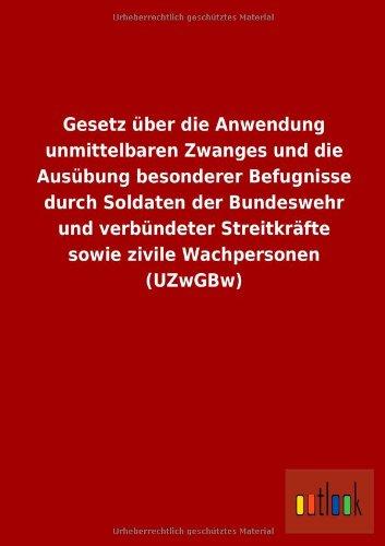 Gesetz über die Anwendung unmittelbaren Zwanges und die Ausübung besonderer Befugnisse durch Soldaten der Bundeswehr und verbündeter Streitkräfte sowie zivile Wachpersonen (UZwGBw)
