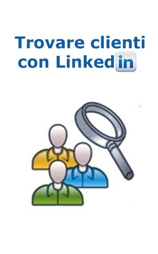 Trovare Clienti con Linkedin (Web marketing per imprenditori e professionisti Vol. 8)