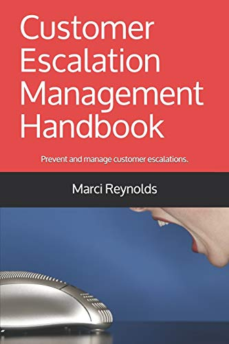Customer Escalation Management Handbook: Prevent and manage escalations. Achieve the best outcomes for your customers, employees and business.