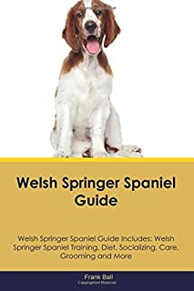 Welsh Springer Spaniel Guide Welsh Springer Spaniel Guide Includes: Welsh Springer Spaniel Training, Diet, Socializing, Care, Grooming and More