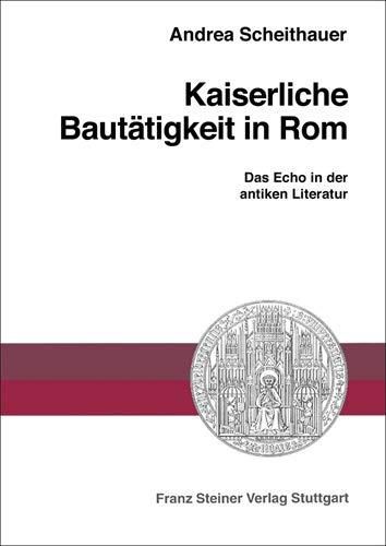 Kaiserliche Bautätigkeit in Rom: Das Echo in der antiken Literatur (Heidelberger Althistorische Beitrage Und Epigraphische Studien (Habes), Band 32)
