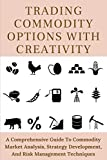 Trading Commodity Options With Creativity: A Comprehensive Guide To Commodity Market Analysis, Strategy Development, And Risk Management Techniques: Commodities For Dummies