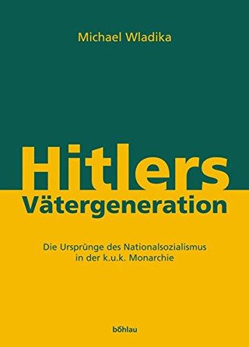 Hitlers Vätergeneration: Die Ursprünge des Nationalsozialismus in der k.u.k. Monarchie