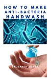 HOW TO MAKE ANTI-BACTERIA HANDWASH: Do It Yourself - An Easy step by Step Guide to Producing Effective Hand wash at Home