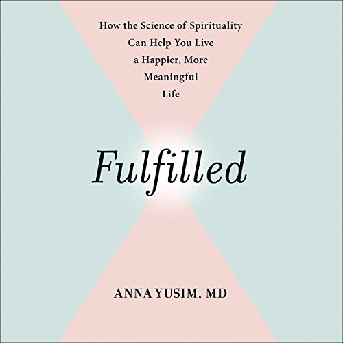 Fulfilled     How the Science of Spirituality Can Help You Live a Happier, More Meaningful Life              By:                                                                                                                                 Anna Yusim,                                                                                        Eben Alexander - foreword                               Narrated by:                                                                                                                                 Anna Yusim                      Length: 9 hrs and 45 mins     20 ratings     Overall 4.5