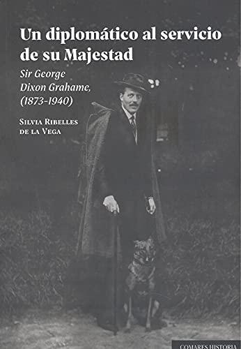 Un diplomático al servicio de su Majestad: Sir George Dixon Grahame, (1873-1940)