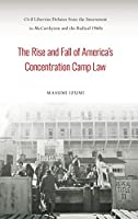 The Rise and Fall of America's Concentration Camp Law: Civil Liberties Debates from the Internment to Mccarthyism and the Radical 1960s (Asian American History and Culture)