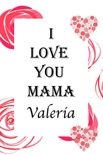 Notebook : I LOVE YOU MAMA Valeria: Best Anniversary Birthday Gift ,6x9 Notebook for Women,Writing Journal, Personal Diary, Lined Journal, Travel,beautifully lined 120 pages Notebook