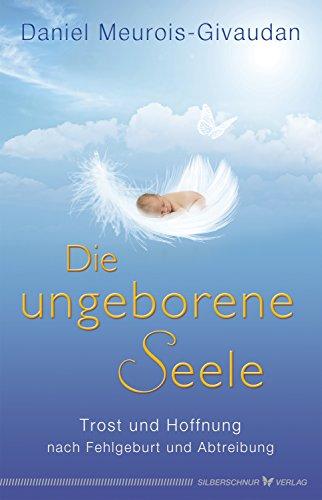 Die ungeborene Seele: Trost und Hoffnung nach Fehlgeburt und Abtreibung
