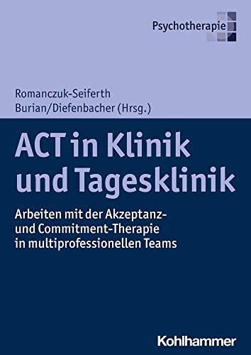 ACT in Klinik und Tagesklinik: Arbeiten mit der Akzeptanz- und Commitment-Therapie in multiprofessionellen Teams