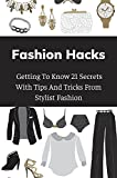 Fashion Hacks: Getting To Know 21 Secrets With Tips And Tricks From Stylist Fashion: Fashion Tips And Tricks (English Edition)