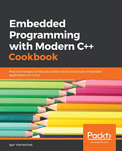 Embedded Programming with Modern C++ Cookbook: Practical recipes to help you build...