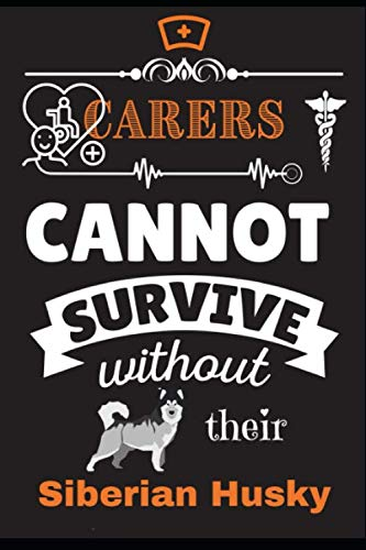 Carers Cannot Survive Without Their Siberian Husky: Health, Caregivers, Novelty Gift Dog Themed (37 Breeds) Journal Notepad, Undated 5 Year Planner, ... you For Him or Her Occupation Profession