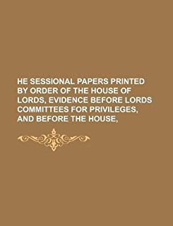 He Sessional Papers Printed by Order of the House of Lords, Evidence Before Lords Committees for Privileges, and Before th...