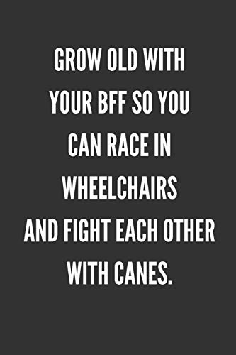 Grow Old With Your BFF So You Can Race In Wheelchairs And Fight Each Other With Canes: Best Friends Gifts Journal Notebook Quality Bound Cover 110 Lined Pages