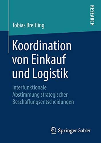 Koordination Von Einkauf Und Logistik: Interfunktionale Abstimmung Strategischer Beschaffungsentscheidungen