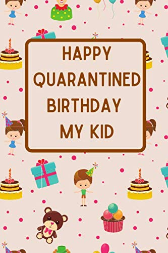 happy quarantined birthday my kid: Sorry Your Birthday Is Under Quarantine,Journal / Notebook / Quarantine birthday gift for your kid with 120 lined papers - Size: 6×9 inches