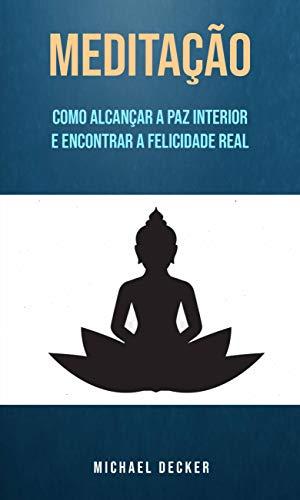 Meditação: Como Alcançar A Paz Interior E Encontrar A Felicidade Real (Portuguese Edition)