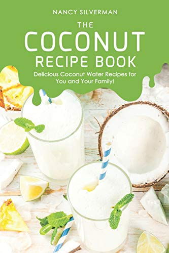 The Coconut Recipe Book: Delicious Coconut Water Recipes for You and Your Family!