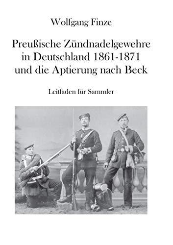 Preußische Zündnadelgewehre in Deutschland 1861 - 1871 und die Aptierung nach Beck: Leitfaden für Sammler