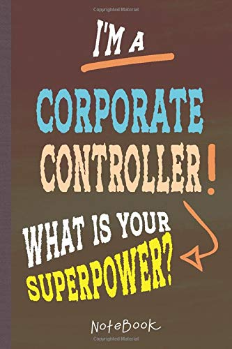 I'm a Corporate Controller! What's Your Superpower?: Lined Notebook, 100 Pages, 6 x 9, Blank Journal To Write In, Gift for Co-Workers, Colleagues, Boss, Friends or Family