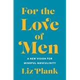 For the Love of Men: From Toxic to a More Mindful Masculinity (English Edition)