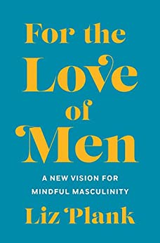 For the Love of Men: From Toxic to a More Mindful Masculinity by [Liz Plank]