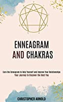 Enneagram and Chakras: Your Journey to Discover the Best You (Earn the Enneagram to Help Yourself and Improve Your Relationships)