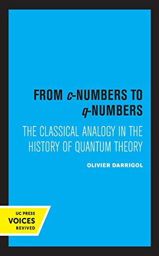 From c-Numbers to q-Numbers: The Classical Analogy in the History of Quantum Theory (Volume 8) (California Studies in the History of Science)