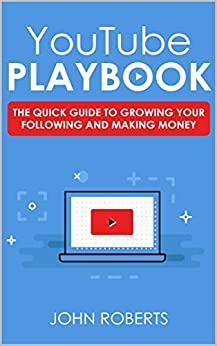 YouTube Play Book: The Quick Guide to Growing your Following and Making Money by [John Roberts]