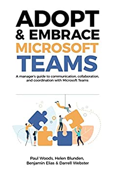 [Paul Woods, Helen Blunden, Benjamin Elias, Darrell Webster]のAdopt & Embrace Microsoft Teams: A manager's guide to communication, collaboration and coordination with Microsoft Teams (English Edition)