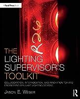 The Lighting Supervisor's Toolkit: Collaboration, Interrogation, and Innovation toward Engineering Brilliant Lighting Designs (The Focal Press Toolkit Series)