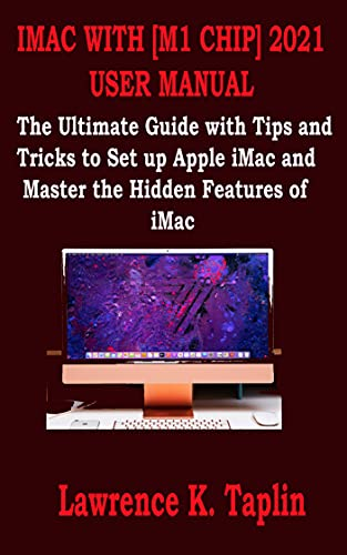 IMAC WITH [M1 CHIP] 2021 USER MANUAL: The Ultimate Guide with Tips and Tricks to Set up Apple iMac and Master the Hidden Features of iMac (English Edition)