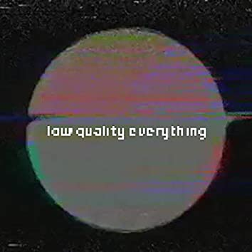low quality everything