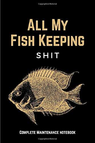 All My Fish Keeping Shit: Funny Home Fish Tank Care Journal & Aquarium Maintenance Notebook Log Book for Recording Water Testing Changes & Overall ... - Aquarium Lovers Gifts for Men & Women