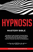 Hypnosis: Mastery Bible. For Weight Loss, Hypnotic Gastric Band, Deep Sleep, Self Esteem, Self Confidence, Stop Overthinking, Overcome Anxiety, Positive Thinking and Past Life Regression