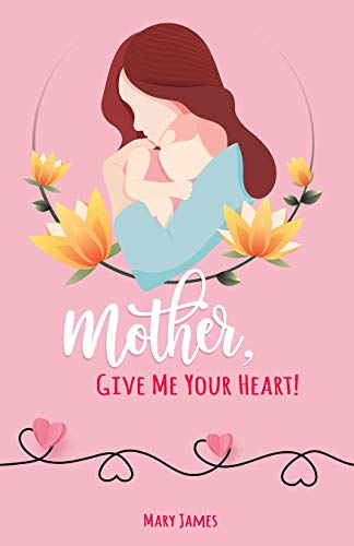 Mother, Give Me Your Heart!: How to Be a Better Mother Book for Latter-day Saints (LDS)