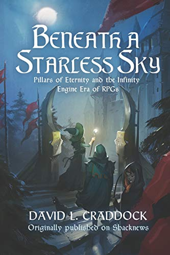 Beneath a Starless Sky: Pillars of Eternity and the Infinity Engine Era of RPGs (Shacknews Long Reads, Band 1)