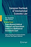 From Bilateral Arbitral Tribunals and Investment Courts to a Multilateral Investment Court: Options Regarding the Institutionalization of Investor-State Dispute Settlement (European Yearbook of International Economic Law)