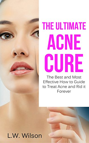 The Ultimate Acne Cure The Best And Most Effective How To Guide To Treat Acne And