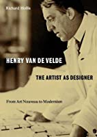 Henry van de Velde: The Artist as Designer: From Art Nouveau to Modernism