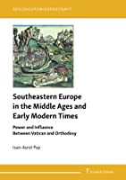 Southeastern Europe in the Middle Ages and Early Modern Times: Power and Influence Between Vatican and Orthodoxy